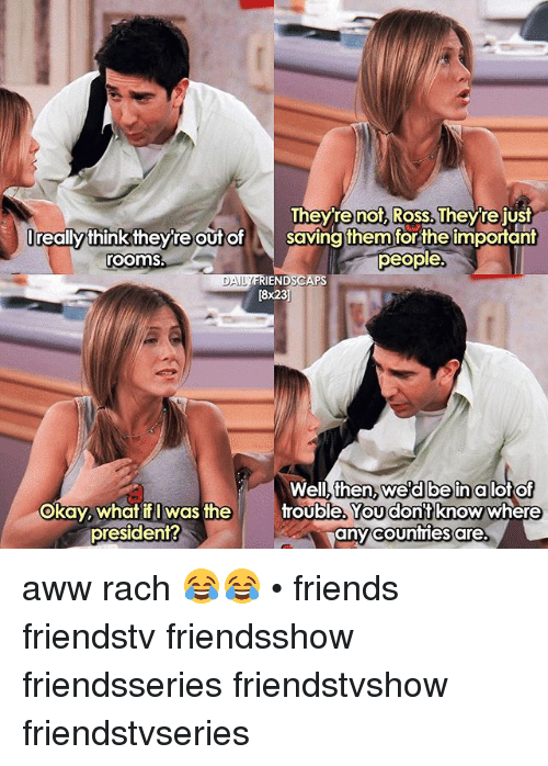 Aww, Friends, and Memes: Theyre not, Ross. Theyre just  Ireallythink theyre out o  roomS  lreally thinktheyte t of saving them forthe important  Saving them for the important  people  IENDSCAPS  [8x23  DAI  Well, then  okay, whatf was the  wed beinalot of  You dont  Okay, what if I Was the  rouble, knowwhere  any counties are.  president? aww rach 😂😂 • friends friendstv friendsshow friendsseries friendstvshow friendstvseries