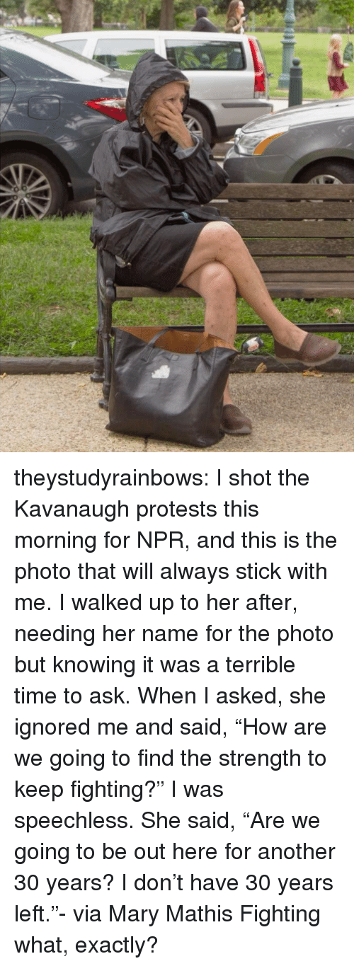 """Facebook, Tumblr, and Blog: theystudyrainbows:  I shot the Kavanaugh protests this morning for NPR, and this is the photo that will always stick with me. I walked up to her after, needing her name for the photo but knowing it was a terrible time to ask. When I asked, she ignored me and said, """"How are we going to find the strength to keep fighting?"""" I was speechless. She said, """"Are we going to be out here for another 30 years? I don't have 30 years left.""""- via Mary Mathis  Fighting what, exactly?"""