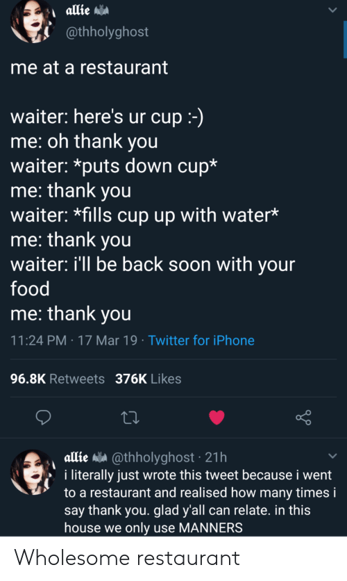Food, How Many Times, and Iphone: @thholyghost  me at a restaurant  waiter: here's ur cup  me: oh thank you  waiter: *puts down cup*  me: thank you  waiter: *fills cup up with water*  me: thank you  waiter: ill be back soon with your  food  me: thank vou  11:24 PM 17 Mar 19 Twitter for iPhone  96.8K Retweets 376K Likes  allie a @thholyghost 21h  i literally just wrote this tweet because i went  to a restaurant and realised how many times i  say thank you. glad y'all can relate. in this  house we only use MANNERS Wholesome restaurant