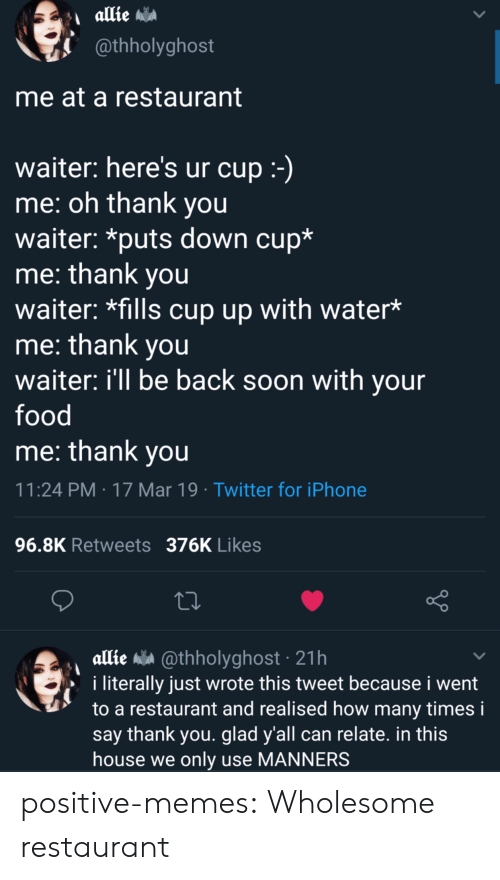 Food, How Many Times, and Iphone: @thholyghost  me at a restaurant  waiter: here's ur cup  me: oh thank you  waiter: *puts down cup*  me: thank you  waiter: *fills cup up with water*  me: thank you  waiter: ill be back soon with your  food  me: thank vou  11:24 PM 17 Mar 19 Twitter for iPhone  96.8K Retweets 376K Likes  allie a @thholyghost 21h  i literally just wrote this tweet because i went  to a restaurant and realised how many times i  say thank you. glad y'all can relate. in this  house we only use MANNERS positive-memes: Wholesome restaurant