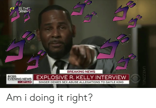 News, R. Kelly, and Sex: THIC  DRNIN  BREAKING NEWS  ECBS  EXPLOSIVE R. KELLY INTERVIEW  EVENING NEWS  F GLOR  SINGER DENIES SEX ABUSE ALLEGATIONS TO GAYLE KING  ㄏㄇ Am i doing it right?