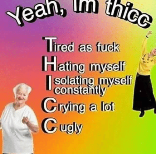 Crying, Fuck, and Thicc: thicc  Yean, thice  Tired as fuck  Hating myself  |solating myself  constantly  Crying a lot  Cugly