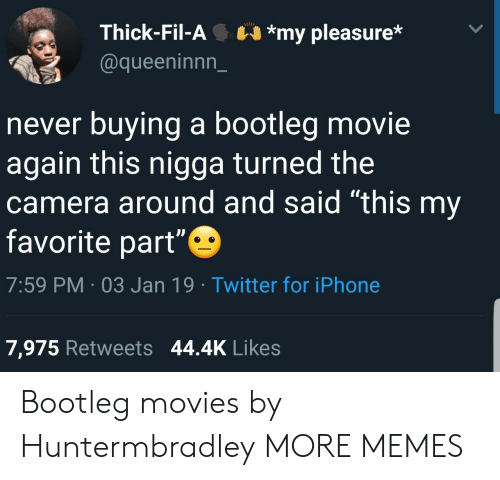 """Bootleg, Dank, and Iphone: Thick-Fil-A*my pleasure*  @queeninnn_  never buying a bootleg movie  again this nigga turned the  camera around and said """"this my  favorite part""""  7:59 PM 03 Jan 19 Twitter for iPhone  7,975 Retweets 44.4K Likes Bootleg movies by Huntermbradley MORE MEMES"""