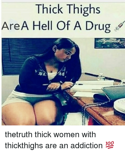 thick thighs are a hell of a drug thetruth thick 7437684 thick thighs are a hell of a drug thetruth thick women with,Thick Women Memes