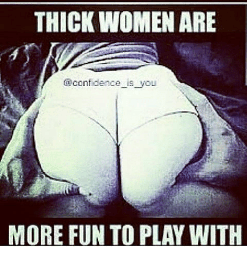 thick women are confidence is you more fun to play 7356953 thick women are confidence is you more fun to play with,Thick Women Memes