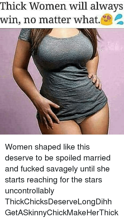 thick women will always win no matter what women shaped 12135122 thick women will always win no matter what women shaped like this,Thick Women Memes