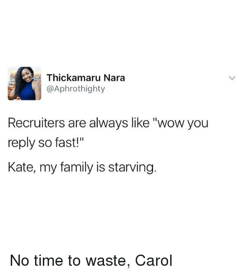 "Family, Memes, and Wow: Thickamaru Nara  @Aphrothighty  Recruiters are always like ""wow you  reply so fast!""  Kate, my family is starving. No time to waste, Carol"