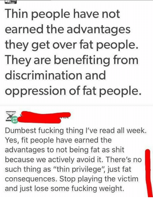 """Fucking, Memes, and Shit: Thin people have not  earned the advantages  they get over fat people.  They are benefiting from  discrimination and  oppression of fat people.  Dumbest fucking thing I've read all week.  Yes, fit people have earned the  advantages to not being fat as shit  because we actively avoid it. There's no  such thing as """"thin privilege"""" just fat  consequences. Stop playing the victim  and just lose some fucking weight."""