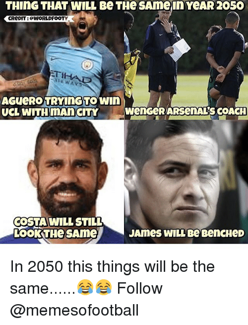 Memes, 🤖, and Coach: THING THAT WILL Be THe SAmein YeAR 2050  CReDIT : @WORLDFOOTY  첫  AGUeRO TRYInGTOwin  UCL WITH mAn  CITY W  wengeR ARsenALs COACH  COSTA WILL STILL  LOOKTHeSAme  JAmes WILL Be BencHeD In 2050 this things will be the same......😂😂 Follow @memesofootball