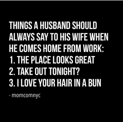 Dank, Love, and Work: THINGS A HUSBAND SHOULD  ALWAYS SAY TO HIS WIFE WHEN  HE COMES HOME FROM WORK:  1. THE PLACE LOOKS GREAT  2. TAKE OUT TONIGHT?  3.I LOVE YOUR HAIR IN A BUN  momcomnyc