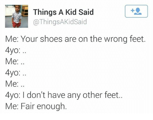 Dank, Shoes, and 🤖: Things A Kid Said  @ThingsAKidSaid  Me: Your shoes are on the wrong feet.  4yo:  Me:.  4yo:  Me:.  4yo: I don't have any other feet..  Me: Fair enough
