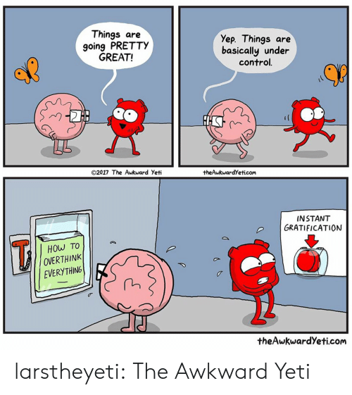 Awkward Yeti, Tumblr, and Control: Things are  going PRETTY  GREAT!  Yep. Things are  basically under  control.  @2017 The Awkward Yeti  theAwkwardYeticom  INSTANT  GRATIFICATION  HOW TO  OVERTHINK  EVERYTHING  theAwkwardYeti.com larstheyeti: The Awkward Yeti