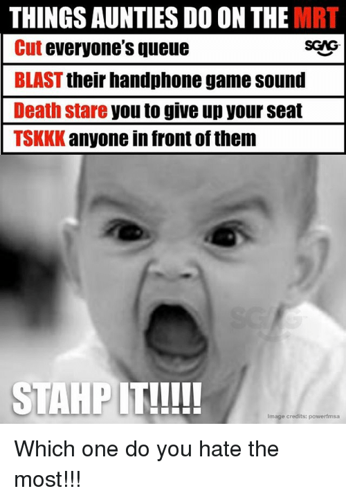 Memes, Death, and Game: THINGS AUNTIES DO ON THE MRT  Cut everyone's queue  BLAST their handphone game sound  Death stare you to give up your seat  TSKKK anyone in front of them  SGAG  Image credits: powerfmsa Which one do you hate the most!!!
