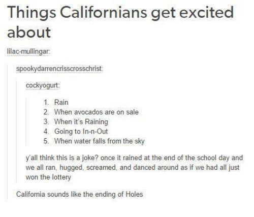 Lottery, Memes, and School: Things Californians get excited  about  lilac-mullingar  spookydarrencrisscrosschrist  cockyogurt:  1. Rain  2. When avocados are on sale  3. When it's Raining  4. Going to In-n-Out  5. When water falls from the sky  y'all think this is a joke? once it rained at the end of the school day and  we all ran, hugged, screamed, and danced around as if we had all just  won the lottery  California sounds like the ending of Holes