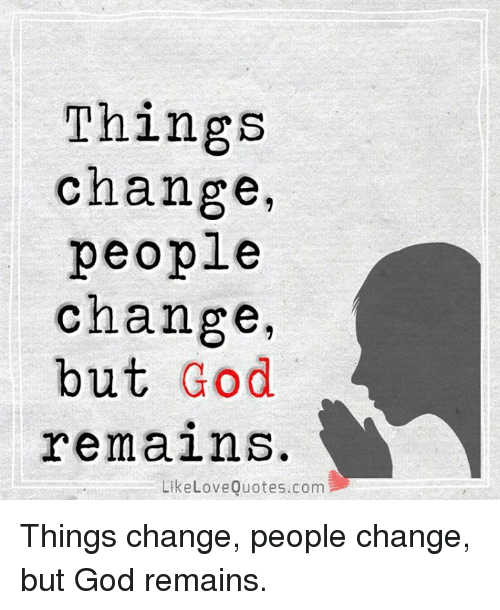 Things Change People Change But God Remains Like Love Quotescom