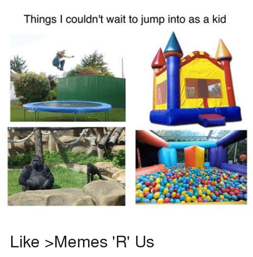 things couldnt wait to jump into as a kid like 2622506 ✅ 25 best memes about memes r us memes r us memes