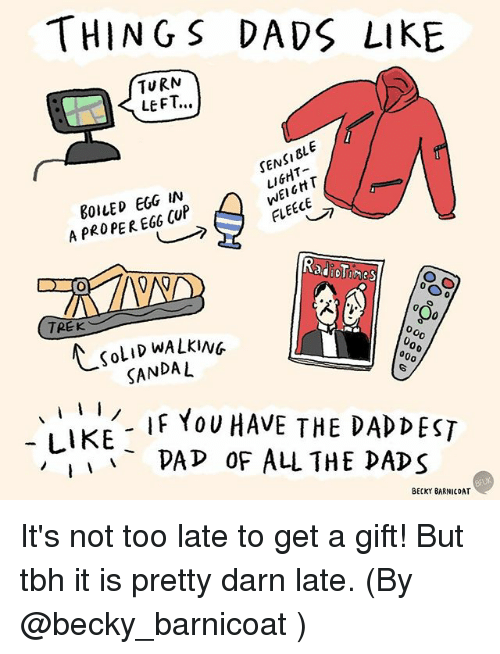 Dad, Memes, and Tbh: THINGS DADS LIKE  TURN  LEFT..  DLE  SEN  EGG IN  FLEECE  A PROPER EGO CUP  TREK  KOLID WALKING  000  SANDAL  I  I  IF YOU HAVE THE DAD DEST  LIKE  PAP OF ALL THE DADS  BECKY BARNICOAT It's not too late to get a gift! But tbh it is pretty darn late. (By @becky_barnicoat )