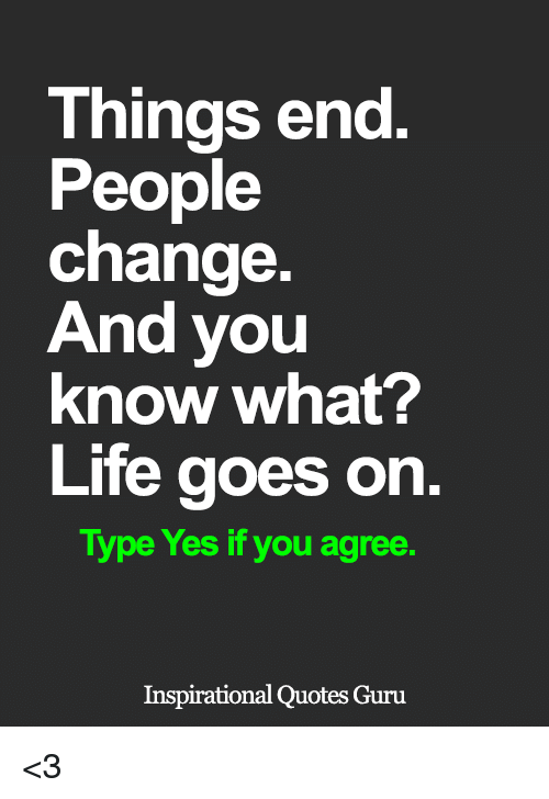 Things End People Change And You Know What Life Goes On Type Yes If
