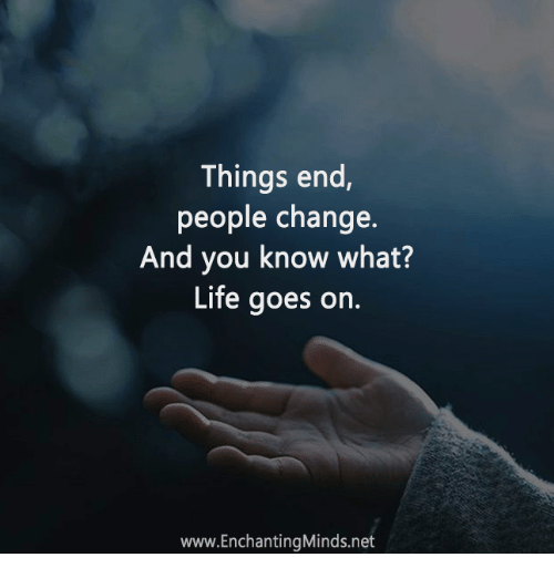 Things End People Change And You Know What Life Goes On
