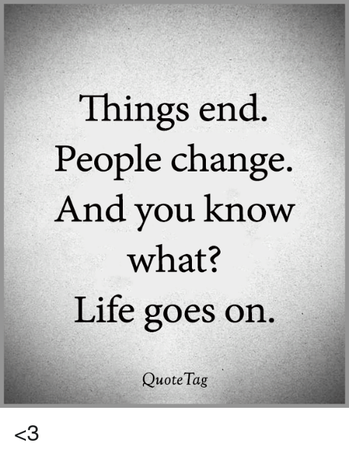 Great Life, Memes, And Change: Things End People Change And You Know What?
