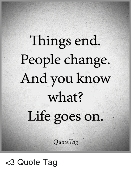 Things End People Change And You Know What Life Goes On Quote Tag
