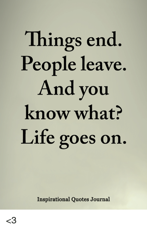 Things End People Leave Know What Life Goes Orn Nd You