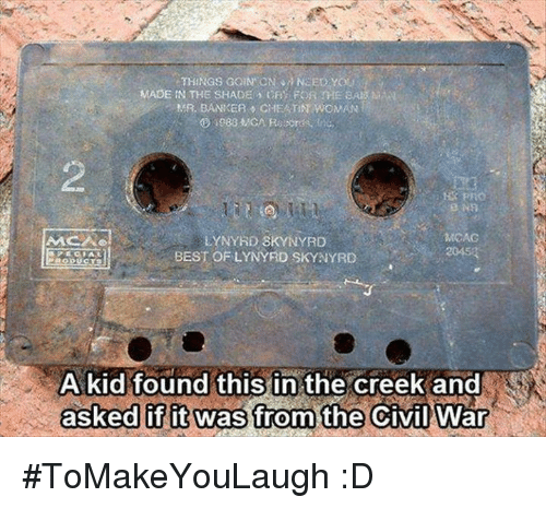 Memes, Shade, and Best: THINGS GOIN CN NEED YOLI  MADE IN THE SHADE Far: FOR THE BAI  MR, BANKER CHEATN WOMAN  LYNYRD SKYNYRD  AACAO  BEST OF LYNYRD SKYNYRD  A kid found this inthe creek and  asked if it was from the Civil War #ToMakeYouLaugh :D