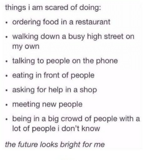 Food, Future, and Phone: things i am scared of doing:  ordering food in a restaurant  walking down a busy high street on  my own  talking to people on the phone  . eating in front of people  eating in front of people  asking for help in a shop  meeting new people  . being in a big crowd of people with a  lot of people i don't know  the future looks bright for me