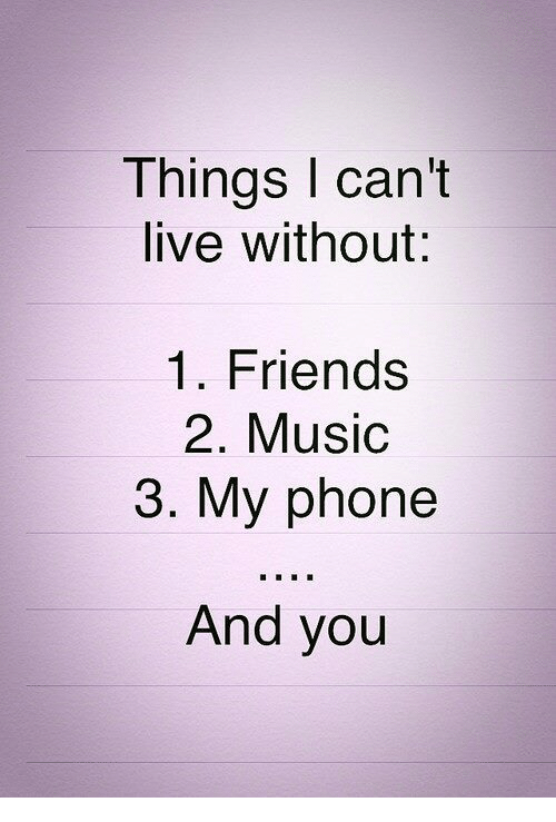 Friends, Music, and Phone: Things I can't  live without:  1. Friends  2. Music  3. My phone  And you