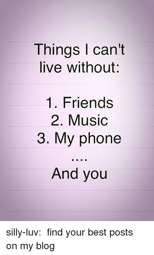 Friends, Music, and Phone: Things I can't  live without:  1. Friends  2. Music  3. My phone  And you silly-luv:  ♡ find your best posts on my blog ♡