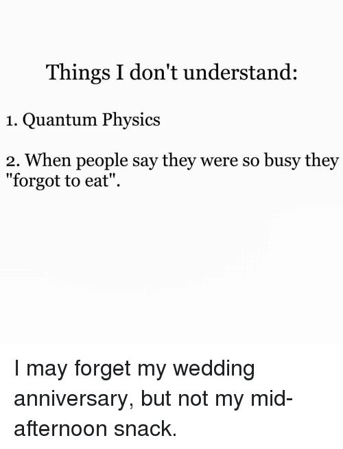 "Memes, Wedding, and 🤖: Things I don't understand:  1. Quantum Physics  2. hen people say they were so busy they  ""forgot to eat"". I may forget my wedding anniversary, but not my mid-afternoon snack."
