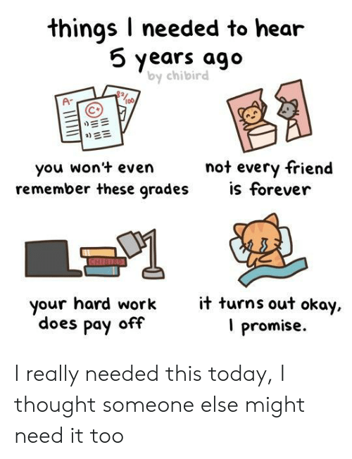 Work, Forever, and Okay: things I needed to hear  5 years ago  by chibird  Ar  not every friend  you won't even  remember these grades s forever  it turns out okay  I promise.  your hard work  does pay off I really needed this today, I thought someone else might need it too