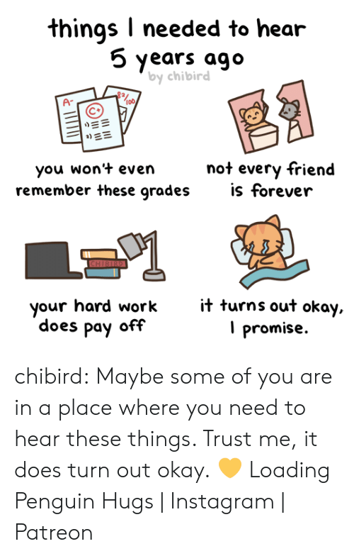 Amazon, Instagram, and Tumblr: things I needed to hear  5 years ago  by chibird  A-  | ME  not every friend  is forever  you won't even  remember these grades  CHIBIRD  it turns out okay,  promise  your hard work  does pay off chibird:  Maybe some of you are in a place where you need to hear these things. Trust me, it does turn out okay. 💛   Loading Penguin Hugs | Instagram | Patreon