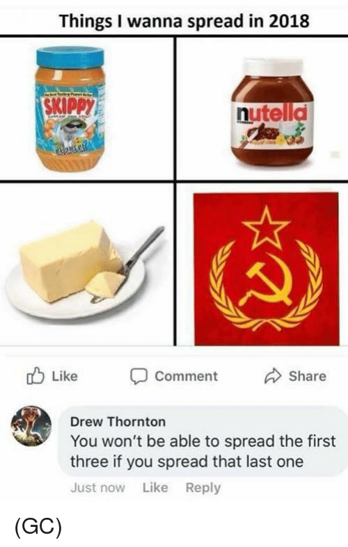 Memes, Nutella, and 🤖: Things I wanna spread in 2018  SKIPPY  nutella  Comment  Share  Drew Thornton  You won't be able to spread the first  three if you spread that last one  Just now Like Reply (GC)