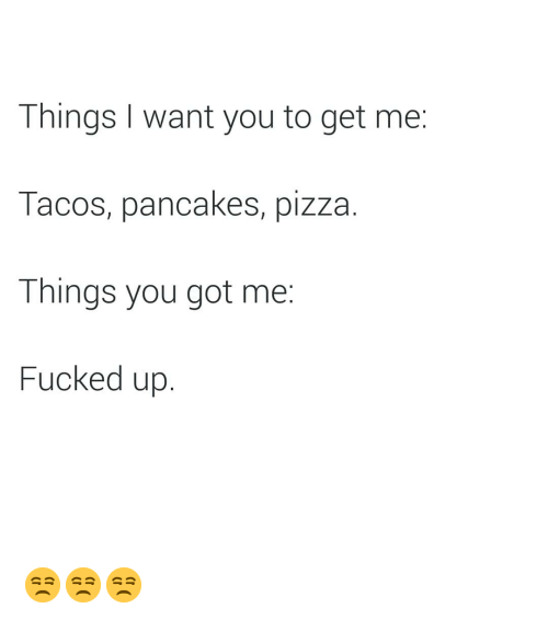 Pizza, Dank Memes, and Got: Things I want you to get me:  Tacos, pancakes, pizza.  Things you got me:  Fucked up. 😒😒😒