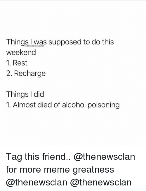 Meme, Memes, and Alcohol: Things I was supposed to do this  weekend  1. Rest  2. Recharge  @thenewsclan  Things I did  1. Almost died of alcohol poisoning Tag this friend.. @thenewsclan for more meme greatness @thenewsclan @thenewsclan