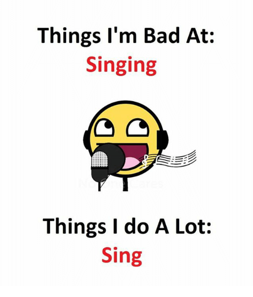 Lots, Singe, and  Sing: Things I'm Bad At  Singing  Things I do A Lot:  Sing