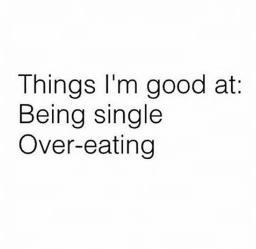 Dank, Good, and Single: Things l'm good at:  Being single  Over-eating