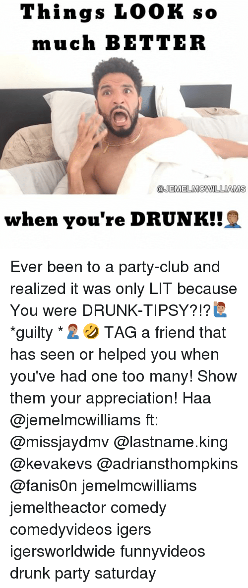 Club, Drunk, and Lit: Things LOOK so  much BETTER  @JEMEL McWILLIAMS  when you're DRUNK! Ever been to a party-club and realized it was only LIT because You were DRUNK-TIPSY?!?🙋🏽‍♂️*guilty *🤦🏽‍♂️🤣 TAG a friend that has seen or helped you when you've had one too many! Show them your appreciation! Haa @jemelmcwilliams ft: @missjaydmv @lastname.king @kevakevs @adriansthompkins @fanis0n jemelmcwilliams jemeltheactor comedy comedyvideos igers igersworldwide funnyvideos drunk party saturday