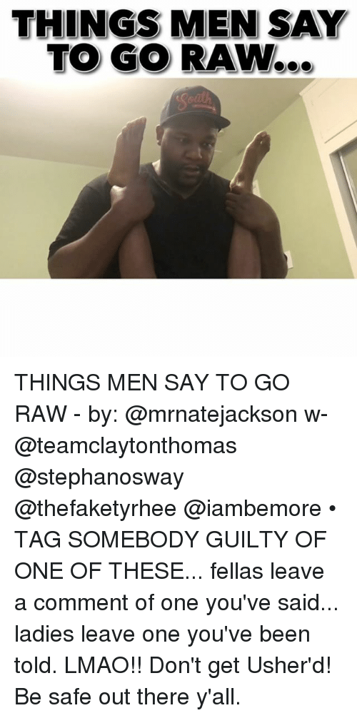 Lmao, Memes, and Been: THINGS MEN SAY  TO GO RAW... THINGS MEN SAY TO GO RAW - by: @mrnatejackson w- @teamclaytonthomas @stephanosway @thefaketyrhee @iambemore • TAG SOMEBODY GUILTY OF ONE OF THESE... fellas leave a comment of one you've said... ladies leave one you've been told. LMAO!! Don't get Usher'd! Be safe out there y'all.