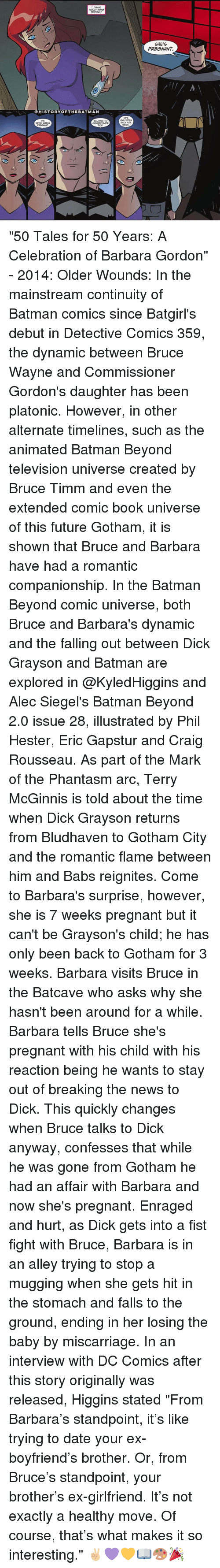 "Memes, Craig, and Gotham: THINGS  REALLY WERE  PERFECT.""  HISTORY OFT HEBATMAN  I'M  ILL HAVE TO  CONGRATULATE  SEVEN WEEKS  DICK.  PREGNANT  HE'S  ONLY BEEN  BACK FOR  THREE  SHE'S  PREGNANT ""50 Tales for 50 Years: A Celebration of Barbara Gordon"" - 2014: Older Wounds: In the mainstream continuity of Batman comics since Batgirl's debut in Detective Comics 359, the dynamic between Bruce Wayne and Commissioner Gordon's daughter has been platonic. However, in other alternate timelines, such as the animated Batman Beyond television universe created by Bruce Timm and even the extended comic book universe of this future Gotham, it is shown that Bruce and Barbara have had a romantic companionship. In the Batman Beyond comic universe, both Bruce and Barbara's dynamic and the falling out between Dick Grayson and Batman are explored in @KyledHiggins and Alec Siegel's Batman Beyond 2.0 issue 28, illustrated by Phil Hester, Eric Gapstur and Craig Rousseau. As part of the Mark of the Phantasm arc, Terry McGinnis is told about the time when Dick Grayson returns from Bludhaven to Gotham City and the romantic flame between him and Babs reignites. Come to Barbara's surprise, however, she is 7 weeks pregnant but it can't be Grayson's child; he has only been back to Gotham for 3 weeks. Barbara visits Bruce in the Batcave who asks why she hasn't been around for a while. Barbara tells Bruce she's pregnant with his child with his reaction being he wants to stay out of breaking the news to Dick. This quickly changes when Bruce talks to Dick anyway, confesses that while he was gone from Gotham he had an affair with Barbara and now she's pregnant. Enraged and hurt, as Dick gets into a fist fight with Bruce, Barbara is in an alley trying to stop a mugging when she gets hit in the stomach and falls to the ground, ending in her losing the baby by miscarriage. In an interview with DC Comics after this story originally was released, Higgins stated ""From Barbara's standpoint, it's like trying to date your ex-boyfriend's brother. Or, from Bruce's standpoint, your brother's ex-girlfriend. It's not exactly a healthy move. Of course, that's what makes it so interesting."" ✌🏼💜💛📖🎨🎉"