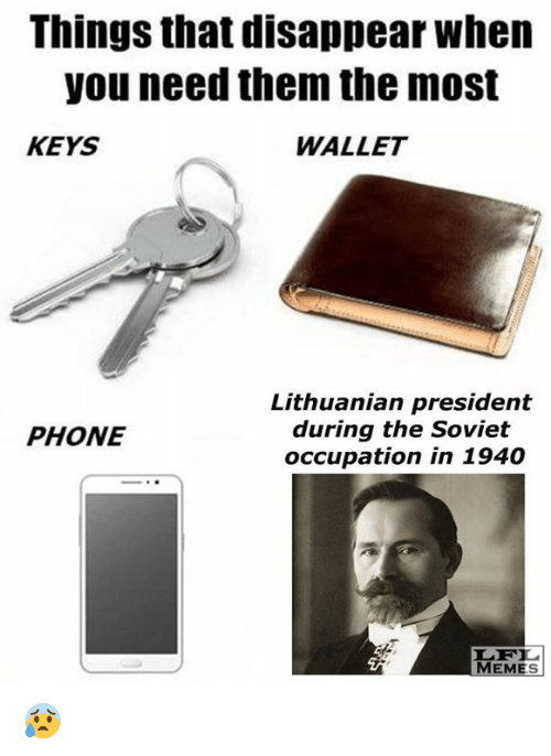 Memes, Phone, and Lithuanian: Things that disappear when  you need them the most  KEYS  WALLET  Lithuanian president  during the Soviet  PHONE  occupation in 1940  MEMES 😰