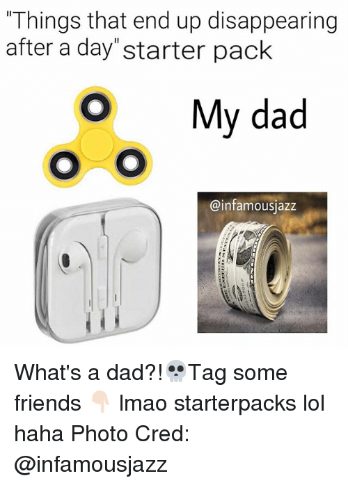 """Dad, Friends, and Lmao: """"Things that end up disappearing  after a day starter pack  My dad  @infamousjazz What's a dad?!💀Tag some friends 👇🏻 lmao starterpacks lol haha Photo Cred: @infamousjazz"""