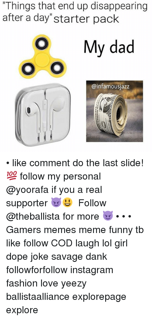 """Dad, Dank, and Dope: Things that end up disappearing  after a day""""starter pack  O My dad  @infamousjazz • like comment do the last slide! 💯 follow my personal @yoorafa if you a real supporter 😈😃 ━━━━━━━━━━━━━ Follow @theballista for more 😈 • • • Gamers memes meme funny tb like follow COD laugh lol girl dope joke savage dank followforfollow instagram fashion love yeezy ballistaalliance explorepage explore"""