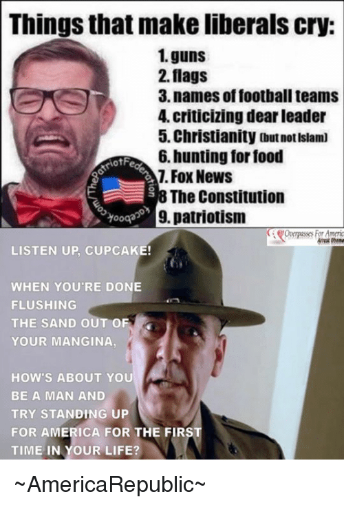 Guns, Memes, and Patriotic: Things that make liberals cry:  1. guns  2. flags  3. names of football teams  4, criticizing dear leader  5. Christianity outnotIslam)  6. hunting for food  iotFe  Fox News  The Constitution  9, patriotism  LISTEN UP, CUPCAKE!  WHEN YOU'RE DONE  FLUSHING  THE SAND OUT OF  YOUR MANGINA  HOW'S ABOUT YOU  BE A MAN AND  TRY STANDING UP  FOR AMERICA FOR THE FIRS  TIME IN YOUR LIFE? ~AmericaRepublic~