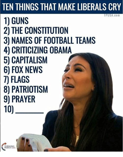 Crying, Guns, and Memes: THINGS THAT MAKE LIBERALS CRY  PUSA.com  GUNS  THE CONSTITUTION  NAMES OF FOOTBALL TEAMS  OBAMA  50 CAPITALISM  6) FOX NEWS  FLAGS  PATRIOTISM  PRAYER  10)
