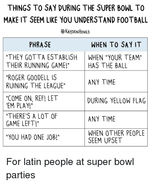 "Football, Roger, and Super Bowl: THINGS TO SAY DURING THE SUPER BOWL TO  MAKE IT SEEM LIKE YOU UNDERSTAND FOOTBALL  @KAYDENHINES  PHRASE  WHEN TO SAY IT  ""THEY GOTTA ESTABLISH WHEN ""YOUR TEAM""  THEIR RUNNING GAME!"" HAS THE BALL  ""ROGER GO0DELL IS  RUINING THE LEAGUE""  ""COME ON, REF! LET  EM PLAY!  ""THERE'S A LOT OF  GAME LEFT!  ""YOU HAD ONE JOB!""  ANY TIME  DURING YELLOW FLAG  ANY TIME  WHEN OTHER PEOPLE  SEEM UPSET For latin people at super bowl parties"