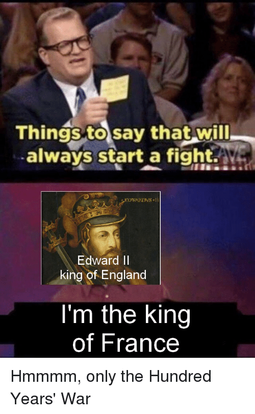 England, France, and History: Things to say that will  always start a fight.a  Edward II  king of England  I'm the king  of France