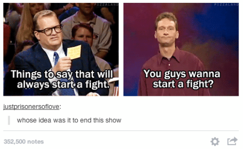 Humans of Tumblr, Fight, and Idea: Things to say that will  always start a fight!  You guys wanna  start a fight?  whose idea was it to end this show  352,500 notes  *け