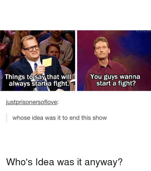 Tumblr, Fight, and Idea: Things to say that will  always start a fight.  You guys wanna  start a fight?  justprisonersoflove:  whose idea was it to end this show
